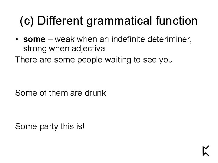 (c) Different grammatical function • some – weak when an indefinite deteriminer, strong when