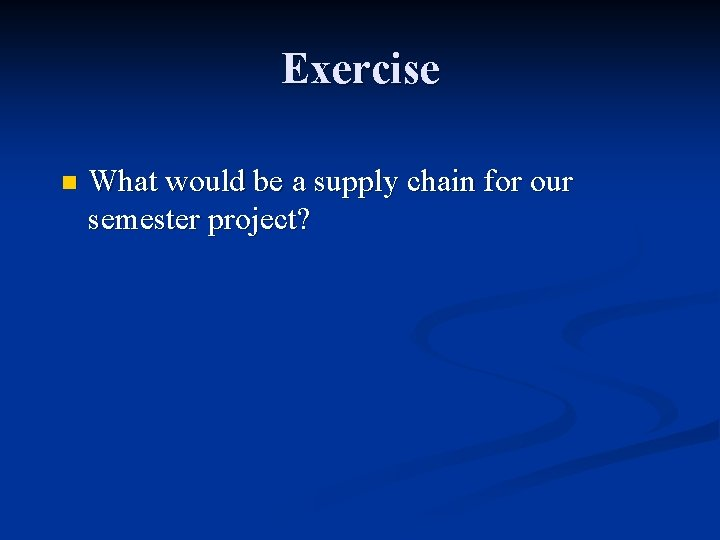 Exercise n What would be a supply chain for our semester project?