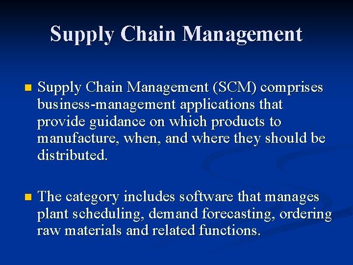 Supply Chain Management n Supply Chain Management (SCM) comprises business-management applications that provide guidance