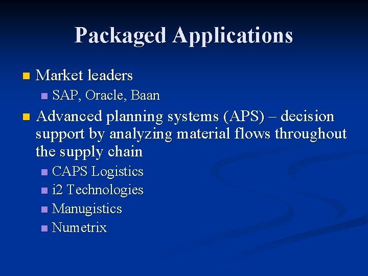 Packaged Applications n Market leaders n n SAP, Oracle, Baan Advanced planning systems (APS)
