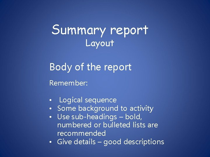 Summary report Layout Body of the report Remember: • Logical sequence • Some background