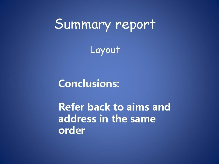 Summary report Layout Conclusions: Refer back to aims and address in the same order