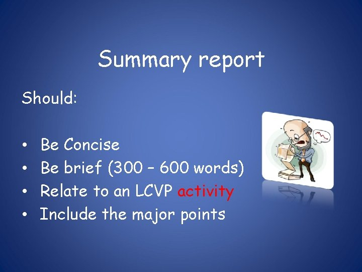 Summary report Should: • • Be Concise Be brief (300 – 600 words) Relate