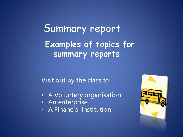 Summary report Examples of topics for summary reports Visit out by the class to: