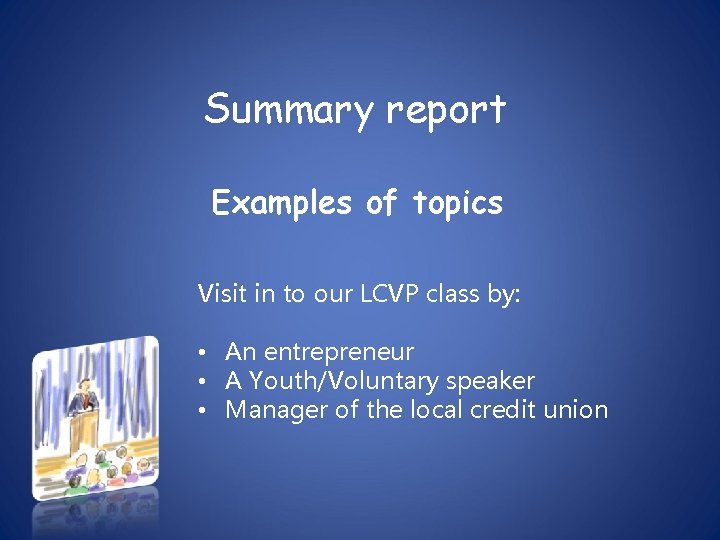Summary report Examples of topics Visit in to our LCVP class by: • An