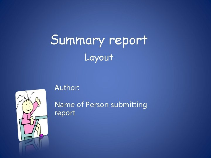 Summary report Layout Author: Name of Person submitting report