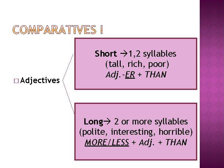 � Adjectives Short 1, 2 syllables (tall, rich, poor) Adj. -ER + THAN Long