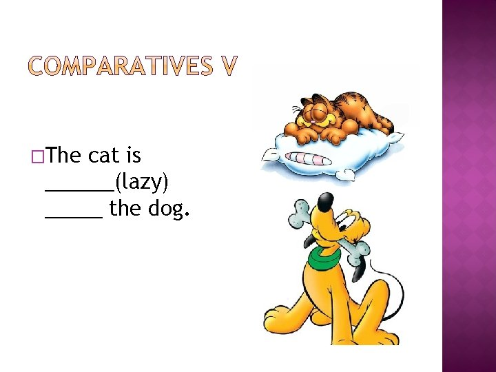 �The cat is ______(lazy) _____ the dog.