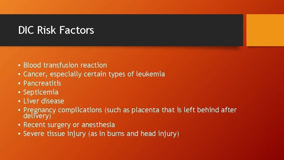 DIC Risk Factors Blood transfusion reaction Cancer, especially certain types of leukemia Pancreatitis Septicemia
