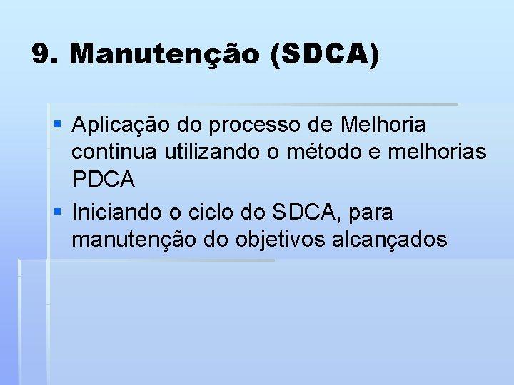 9. Manutenção (SDCA) § Aplicação do processo de Melhoria continua utilizando o método e