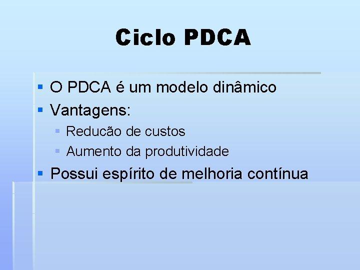 Ciclo PDCA § O PDCA é um modelo dinâmico § Vantagens: § Reducão de