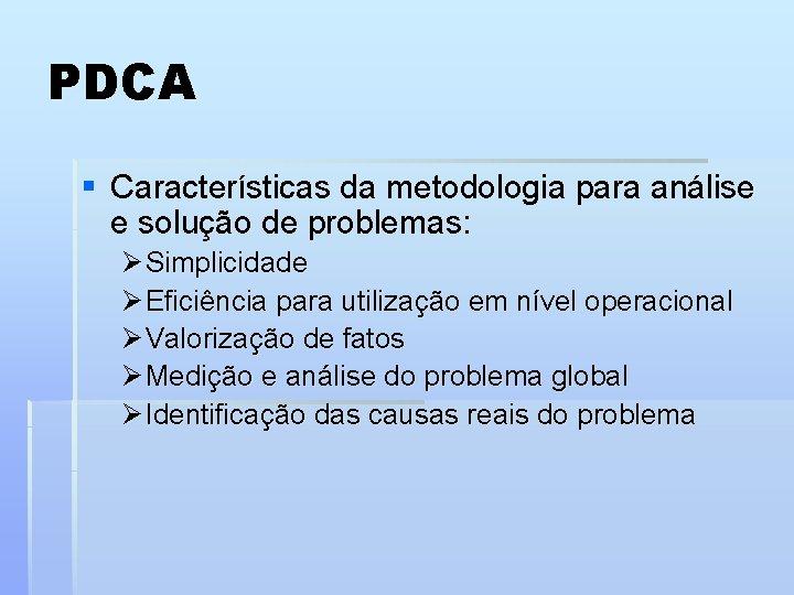 PDCA § Características da metodologia para análise e solução de problemas: Ø Simplicidade Ø