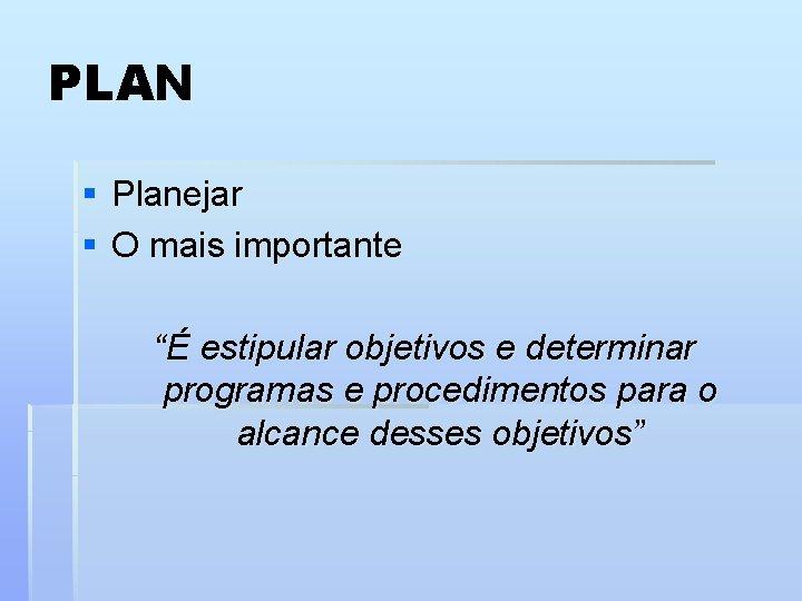"""PLAN § Planejar § O mais importante """"É estipular objetivos e determinar programas e"""
