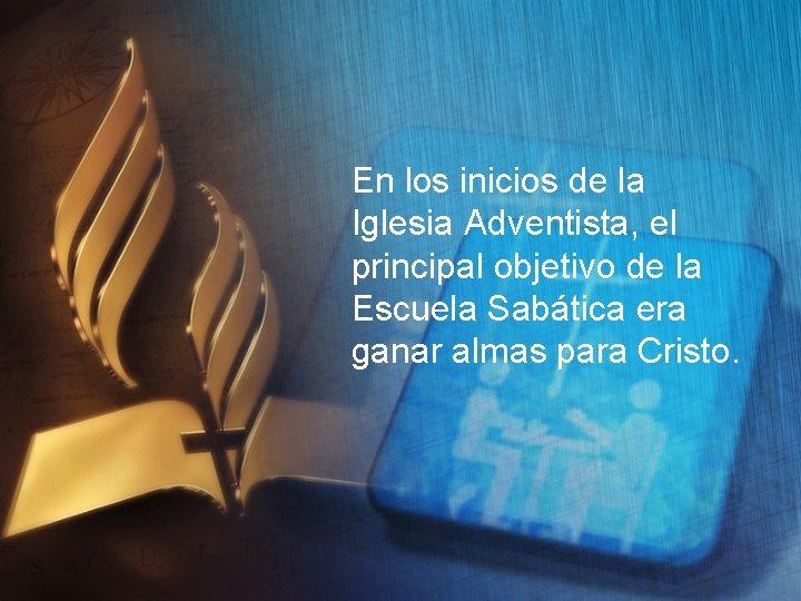 En los inicios de la Iglesia Adventista, el principal objetivo de la Escuela Sabática