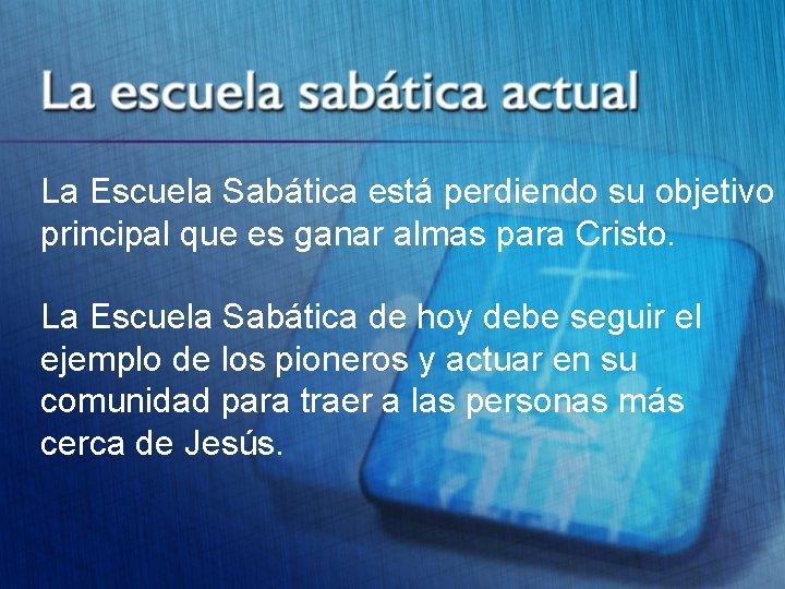 La Escuela Sabática está perdiendo su objetivo principal que es ganar almas para Cristo.