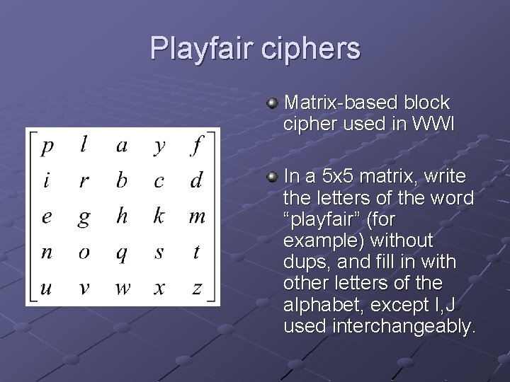 Playfair ciphers Matrix-based block cipher used in WWI In a 5 x 5 matrix,
