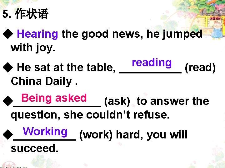 5. 作状语 ◆ Hearing the good news, he jumped with joy. reading ◆ He