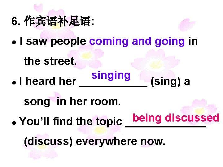 6. 作宾语补足语: ● I saw people coming and going in the street. singing ●