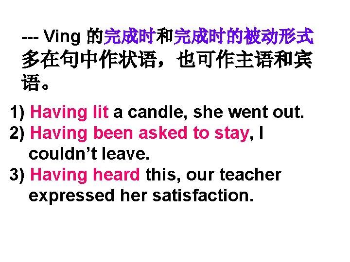 --- Ving 的完成时和完成时的被动形式 多在句中作状语,也可作主语和宾 语。 1) Having lit a candle, she went out. 2)