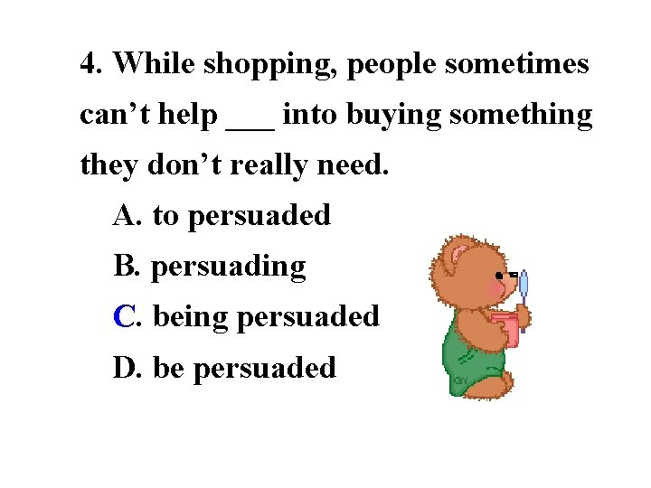 4. While shopping, people sometimes can't help ___ into buying something they don't really