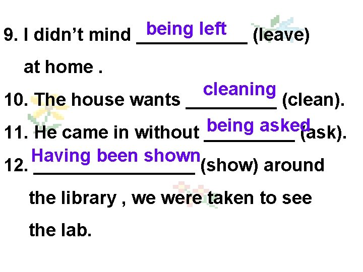 being left 9. I didn't mind ______ (leave) at home. cleaning 10. The house