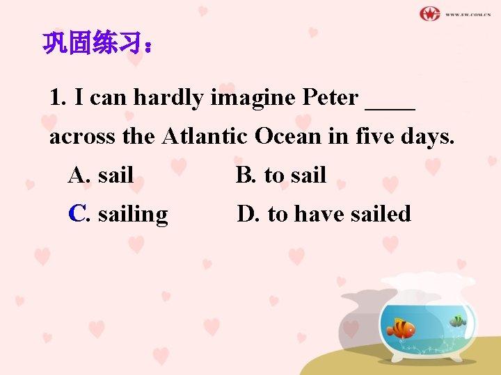 巩固练习: 1. I can hardly imagine Peter ____ across the Atlantic Ocean in five