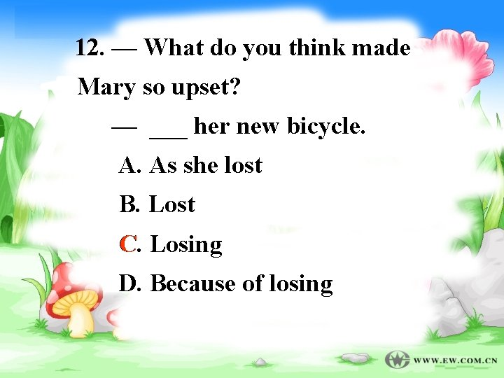12. — What do you think made Mary so upset? — ___ her new