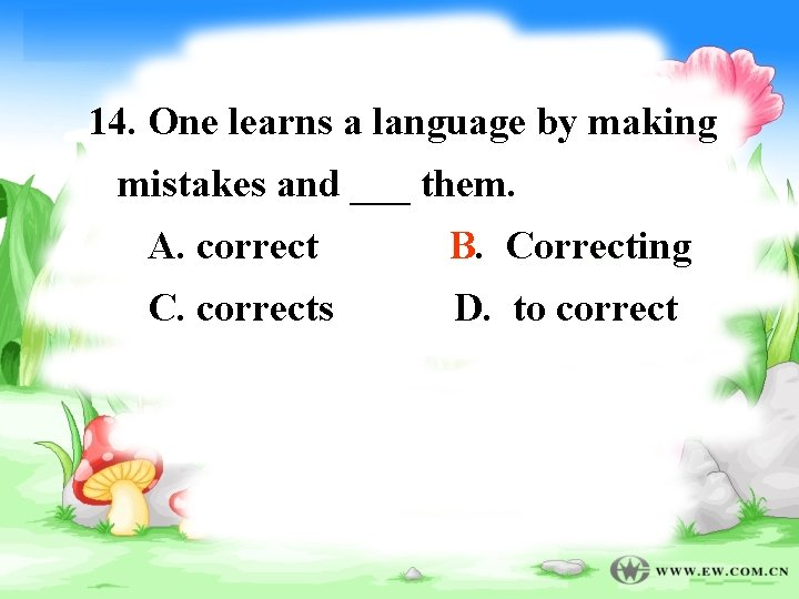14. One learns a language by making mistakes and ___ them. A. correct B