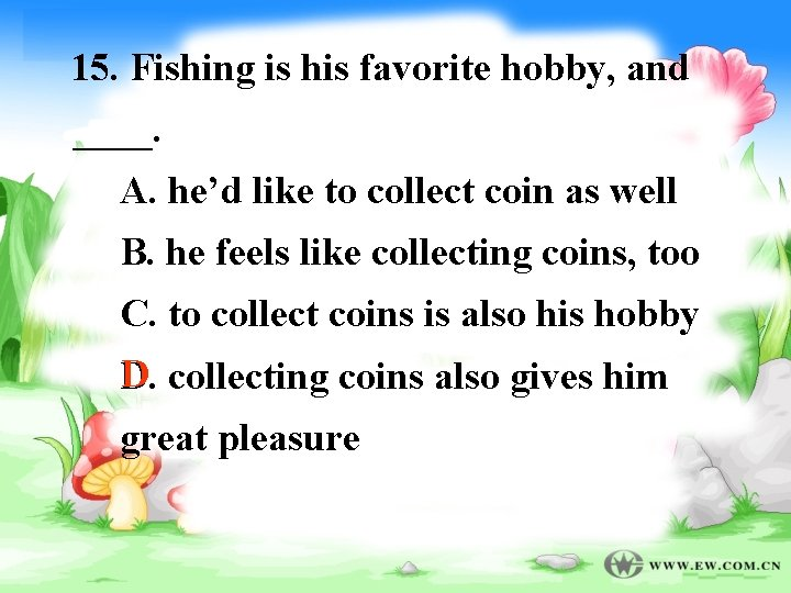 15. Fishing is his favorite hobby, and ____. A. he'd like to collect coin