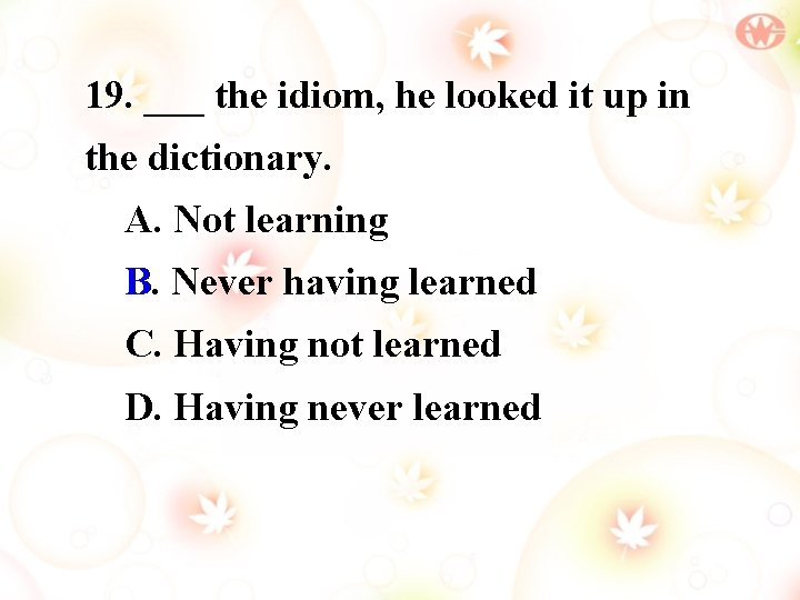 19. ___ the idiom, he looked it up in the dictionary. A. Not learning