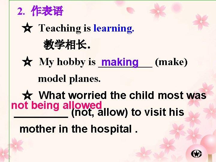 2. 作表语 ☆ Teaching is learning. 教学相长. ☆ My hobby is _____ (make) making