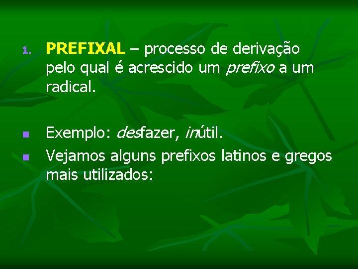 1. PREFIXAL – processo de derivação pelo qual é acrescido um prefixo a um