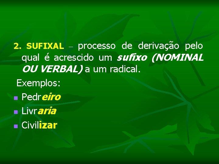 2. SUFIXAL – processo de derivação pelo qual é acrescido um sufixo (NOMINAL OU