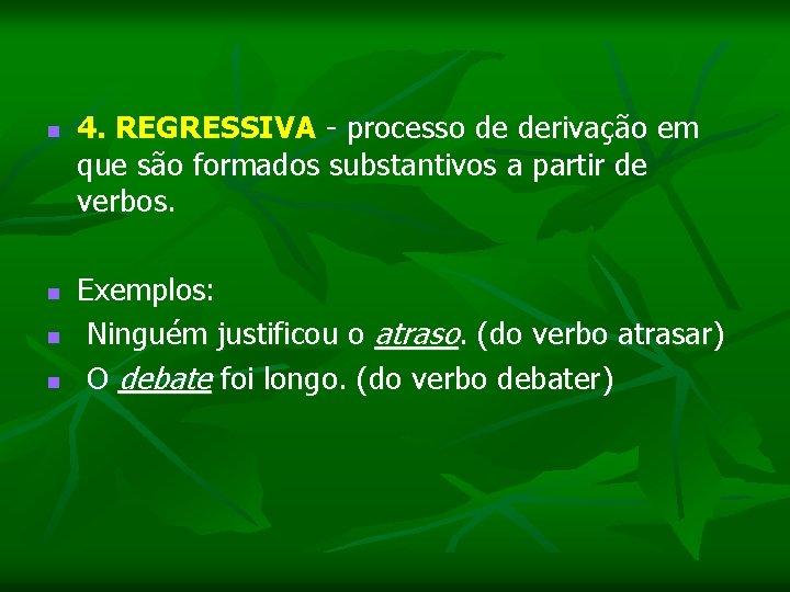 n 4. REGRESSIVA - processo de derivação em que são formados substantivos a partir