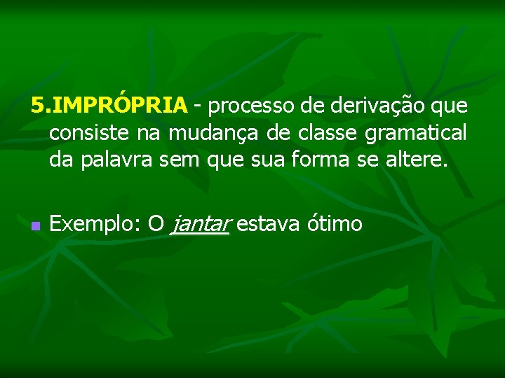 5. IMPRÓPRIA - processo de derivação que consiste na mudança de classe gramatical da
