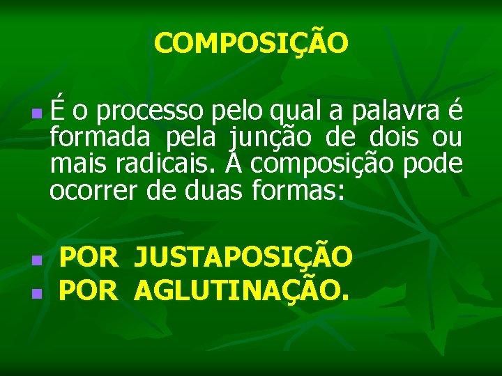 COMPOSIÇÃO n É o processo pelo qual a palavra é formada pela junção de