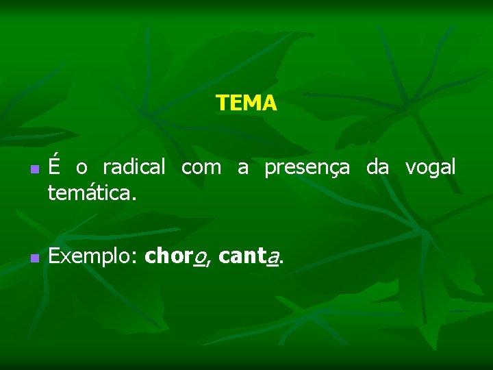 TEMA n É o radical com a presença da vogal temática. n Exemplo: choro,