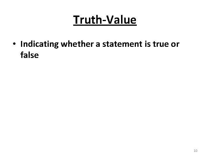 Truth-Value • Indicating whether a statement is true or false 10