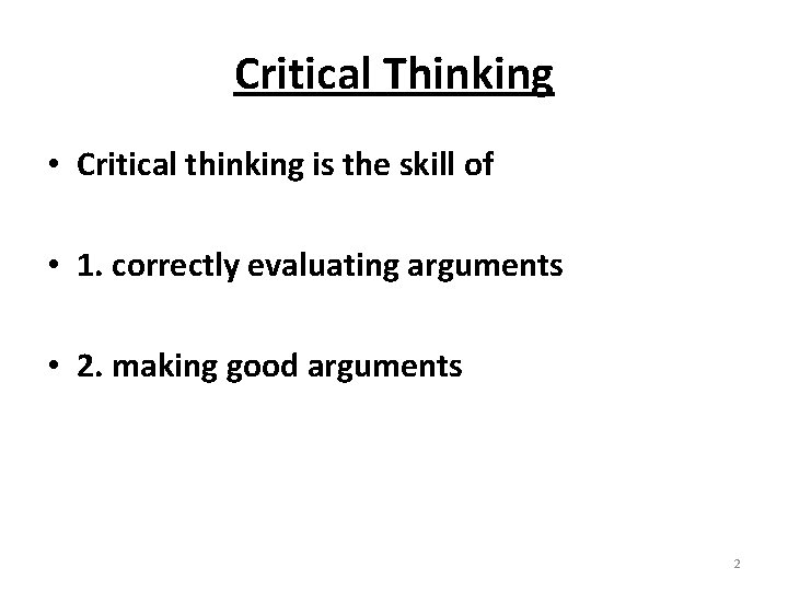 Critical Thinking • Critical thinking is the skill of • 1. correctly evaluating arguments