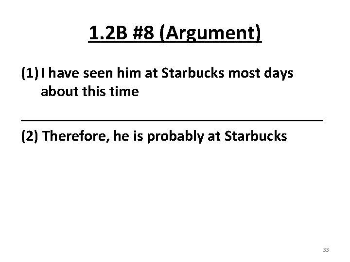 1. 2 B #8 (Argument) (1) I have seen him at Starbucks most days