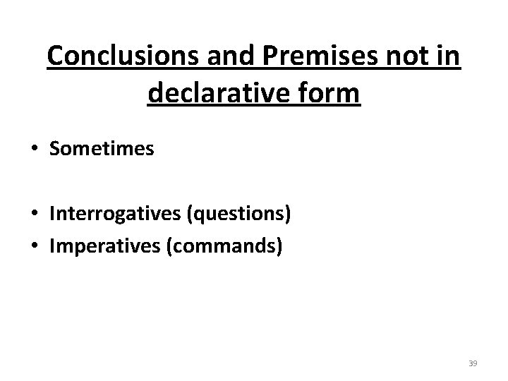 Conclusions and Premises not in declarative form • Sometimes • Interrogatives (questions) • Imperatives
