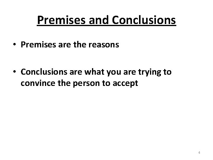 Premises and Conclusions • Premises are the reasons • Conclusions are what you are