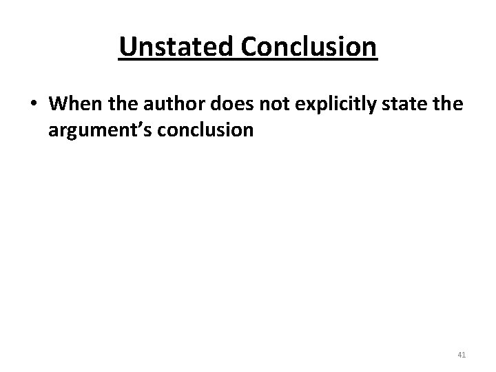 Unstated Conclusion • When the author does not explicitly state the argument's conclusion 41