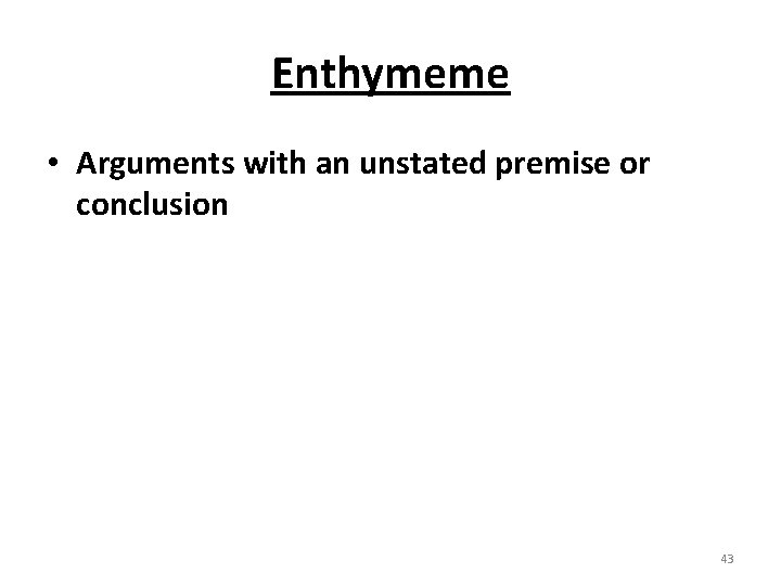 Enthymeme • Arguments with an unstated premise or conclusion 43