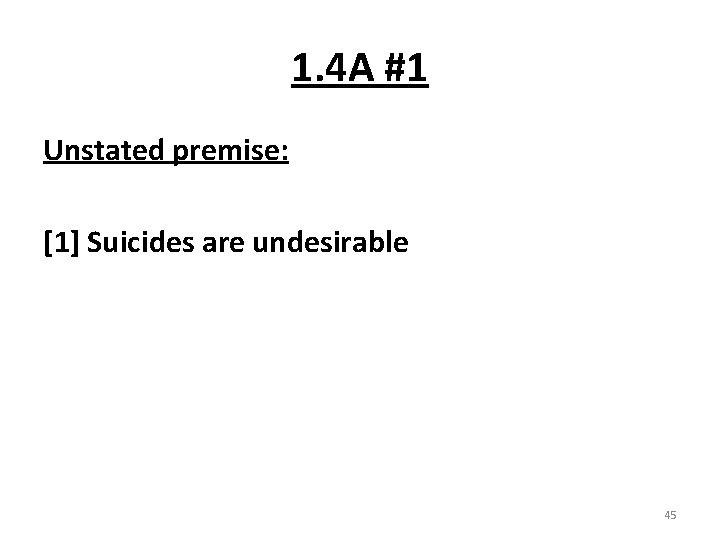 1. 4 A #1 Unstated premise: [1] Suicides are undesirable 45