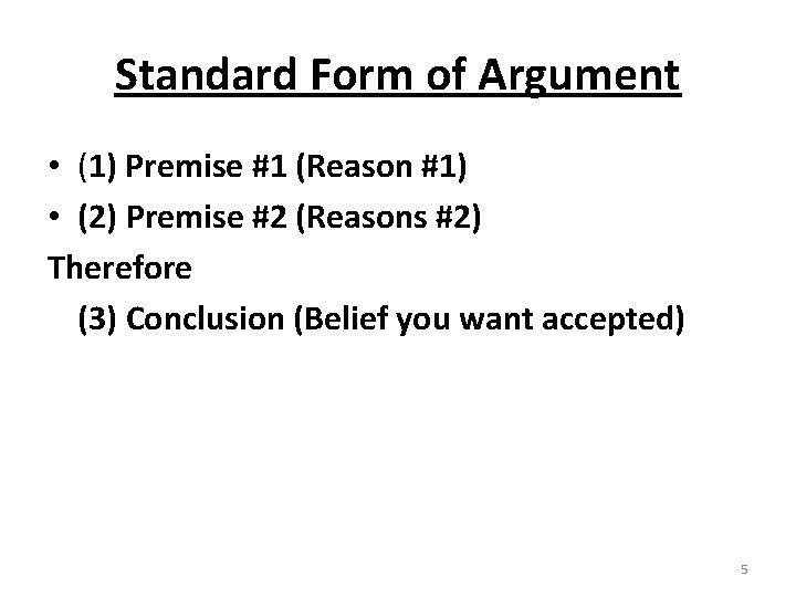 Standard Form of Argument • (1) Premise #1 (Reason #1) • (2) Premise #2