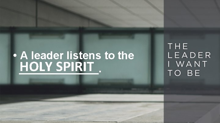 • A leader listens to the HOLY SPIRIT _______.