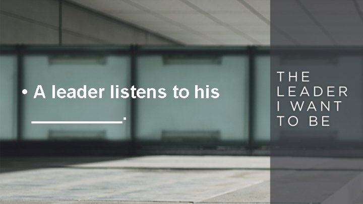 • A leader listens to his _____.