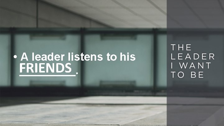 • A leader listens to his FRIENDS _____.