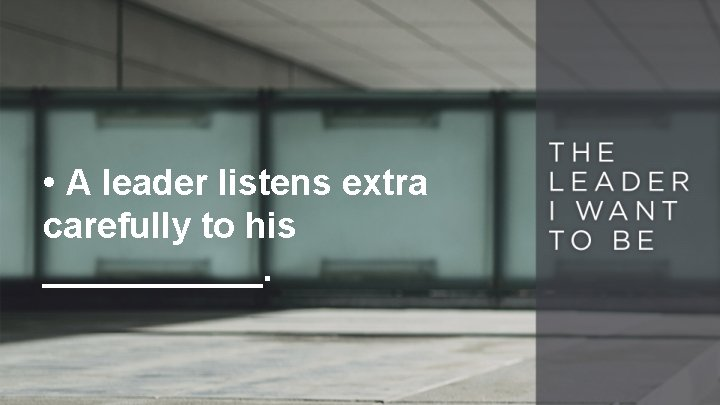 • A leader listens extra carefully to his ______.